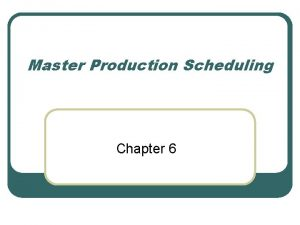 Master Production Scheduling Chapter 6 Master Production Schedule