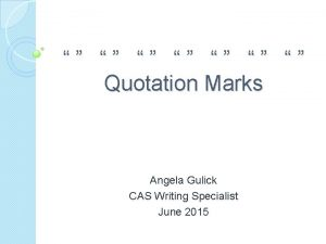 Quotation Marks Angela Gulick CAS Writing Specialist June