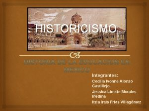 HISTORICISMO Integrantes Cecilia Ivonne Alonzo Castillejo Jessica Linette