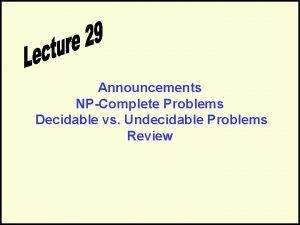 Announcements NPComplete Problems Decidable vs Undecidable Problems Review