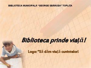 BIBLIOTECA MUNICIPAL GEORGE SB RCEA TOPLIA Biblioteca prinde