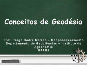 Conceitos de Geodsia Prof Tiago Badre Marino Geoprocessamento
