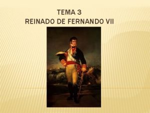 TEMA 3 REINADO DE FERNANDO VII NDICE Tema