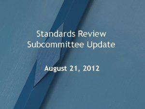 Standards Review Subcommittee Update August 21 2012 Meetings