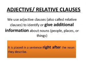 ADJECTIVE RELATIVE CLAUSES We use adjective clauses also