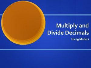 Multiply and Divide Decimals Using Models Multiply Decimals