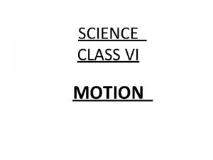 SCIENCE CLASS VI MOTION WHAT IS MOTION Motion