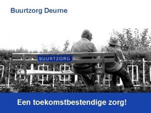 Buurtzorg Deurne Een toekomstbestendige zorg Buurtzorg Nederland 2014
