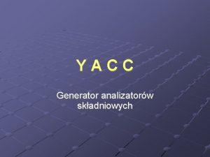 YACC Generator analizatorw skadniowych GENERATOR YACC Zadaniem generatora