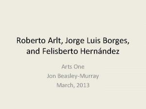 Roberto Arlt Jorge Luis Borges and Felisberto Hernndez