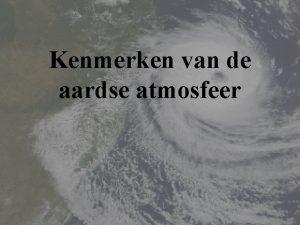 Kenmerken van de aardse atmosfeer Inleiding Wat is