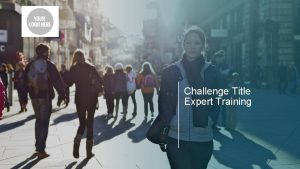 Challenge Title Expert Training Agenda Challenge Overview Challenge