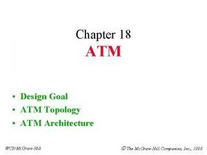 Chapter 18 ATM Design Goal ATM Topology ATM