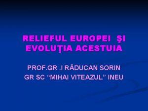 RELIEFUL EUROPEI I EVOLUIA ACESTUIA PROF GR I