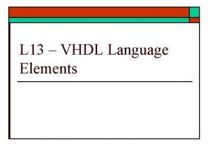 L 13 VHDL Language Elements VHDL Language Elements