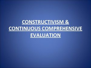 CONSTRUCTIVISM CONTINUOUS COMPREHENSIVE EVALUATION CONSTRUCTIVISM CONTINUOUS COMPREHENSIVE EVALUATION