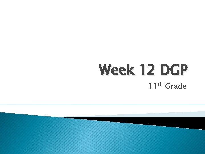 Week 12 DGP 11 th Grade Monday Parts