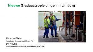 Nieuwe Graduaatsopleidingen in Limburg Maarten Thiry Cordinator Graduaatsopleidingen