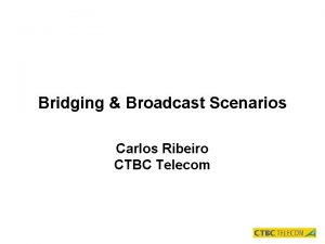 Bridging Broadcast Scenarios Carlos Ribeiro CTBC Telecom Bridging