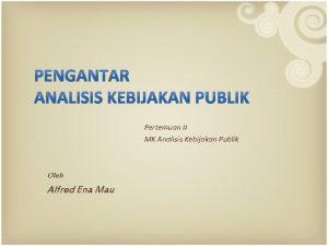 Pertemuan II MK Analisis Kebijakan Publik Oleh Alfred