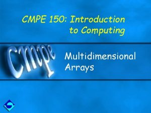 CMPE 150 Introduction to Computing Multidimensional Arrays Motivation