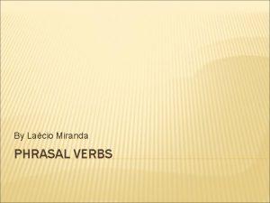 By Lacio Miranda PHRASAL VERBS PHRASAL VERBS Multiword