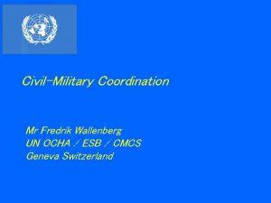 CivilMilitary Coordination Mr Fredrik Wallenberg UN OCHA ESB