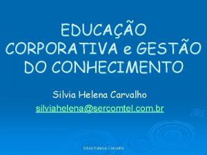 EDUCAO CORPORATIVA e GESTO DO CONHECIMENTO Silvia Helena