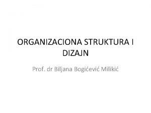 ORGANIZACIONA STRUKTURA I DIZAJN Prof dr Biljana Bogievi