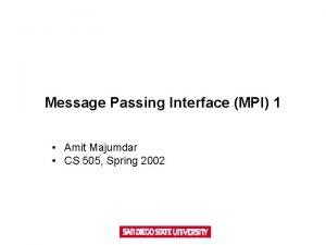 Message Passing Interface MPI 1 Amit Majumdar CS