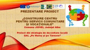 PREZENTARE PROIECT CONSTRUIRE CENTRU PENTRU SERVICII COMUNITARE I