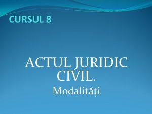 CURSUL 8 ACTUL JURIDIC CIVIL Modaliti Structura cursului