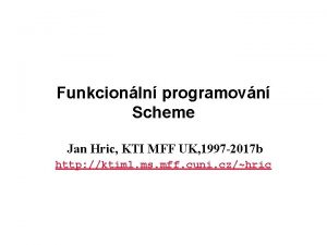 Funkcionln programovn Scheme Jan Hric KTI MFF UK