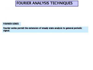FOURIER ANALYSIS TECHNIQUES FOURIER SERIES Fourier series permit