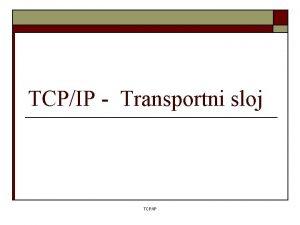 TCPIP Transportni sloj TCPIP Transportni sloj o o
