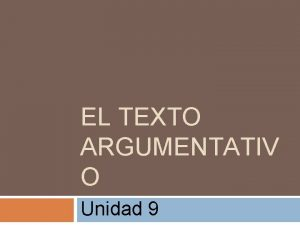 EL TEXTO ARGUMENTATIV O Unidad 9 ndice Rasgos