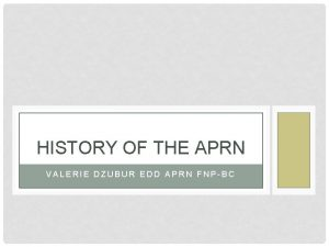 HISTORY OF THE APRN VALERIE DZUBUR EDD APRN