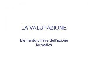 LA VALUTAZIONE Elemento chiave dellazione formativa La valutazione
