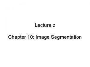 Lecture z Chapter 10 Image Segmentation Segmentation approaches