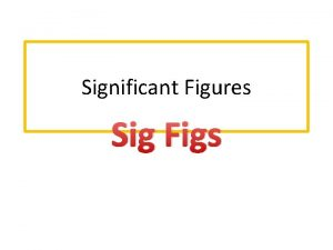 Significant Figures Sig Figs Sig Figs Scientists use