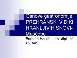 Osnove gastronomije PREHRANSKI VIDIKI HRANLJIVIH SNOVIMaobe Barbara Herlah