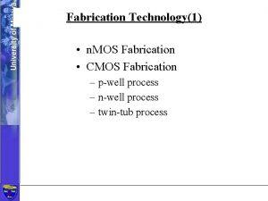 Fabrication Technology1 n MOS Fabrication CMOS Fabrication pwell