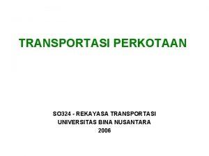 TRANSPORTASI PERKOTAAN SO 324 REKAYASA TRANSPORTASI UNIVERSITAS BINA