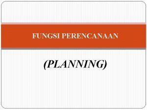 FUNGSI PERENCANAAN PLANNING Apakah Perencanaan itu Perencanaan Suatu