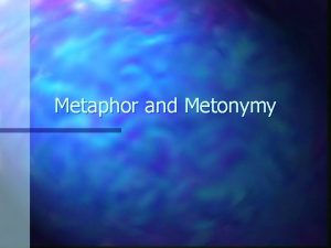 Metaphor and Metonymy A conversation Your friend comes