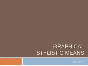 GRAPHICAL STYLISTIC MEANS Lecture 7 Graphical Stylistic Means