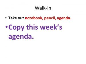 WalkIn Take out notebook pencil agenda Copy this