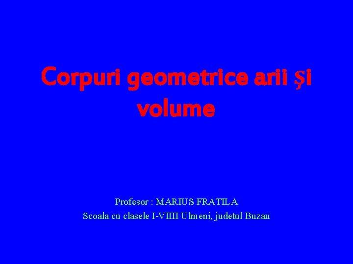 Corpuri geometrice arii i volume Profesor MARIUS FRATILA