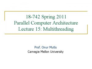 18 742 Spring 2011 Parallel Computer Architecture Lecture