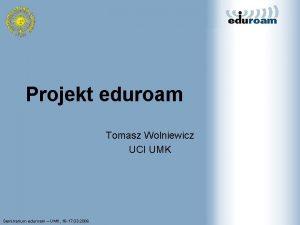 Projekt eduroam Tomasz Wolniewicz UCI UMK Seminarium eduroam